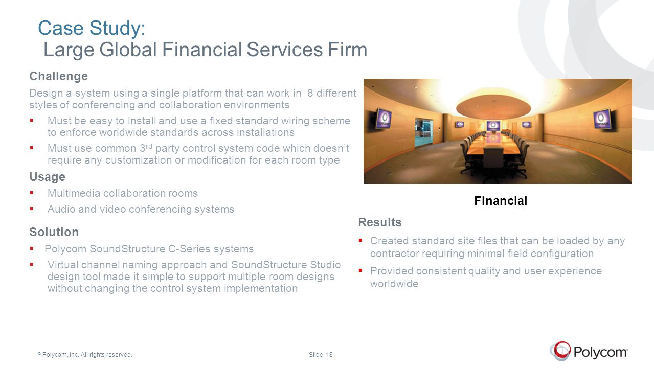 © Polycom, Inc. All rights reserved.Slide 18 Case Study: Large Global Financial Services Firm Challenge Design a system using a single platform that c