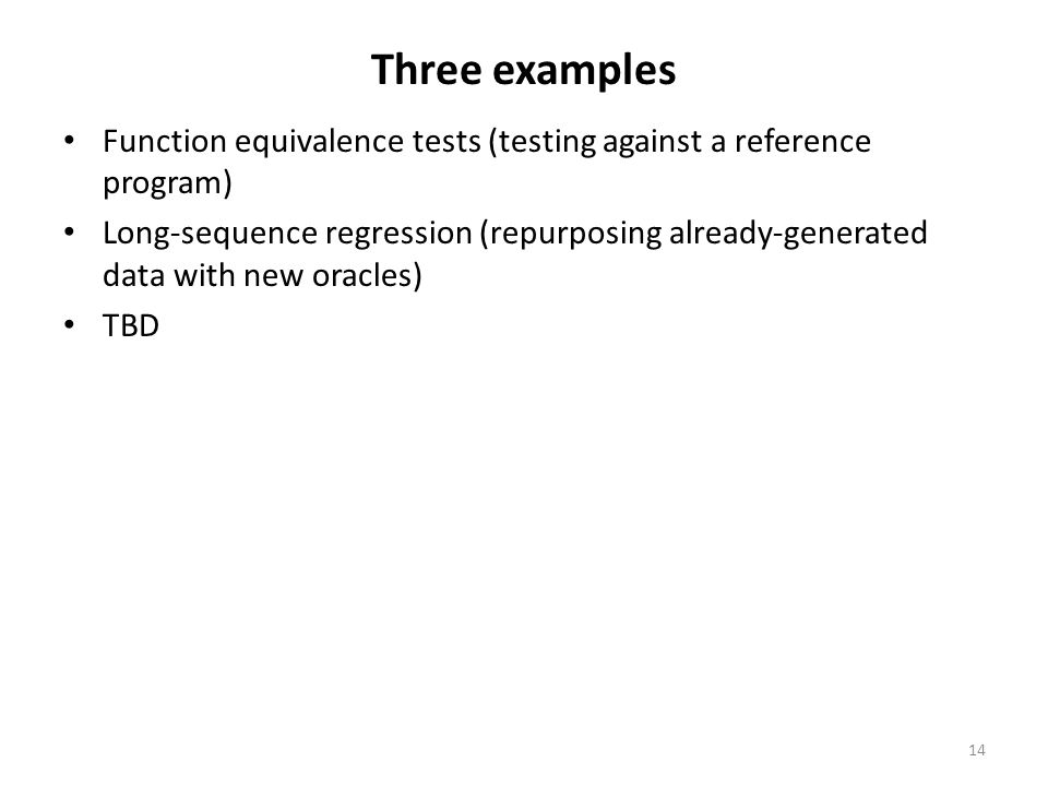 Three examples Function equivalence tests (testing against a reference program) Long-sequence regression (repurposing already-generated data with new oracles) TBD 14