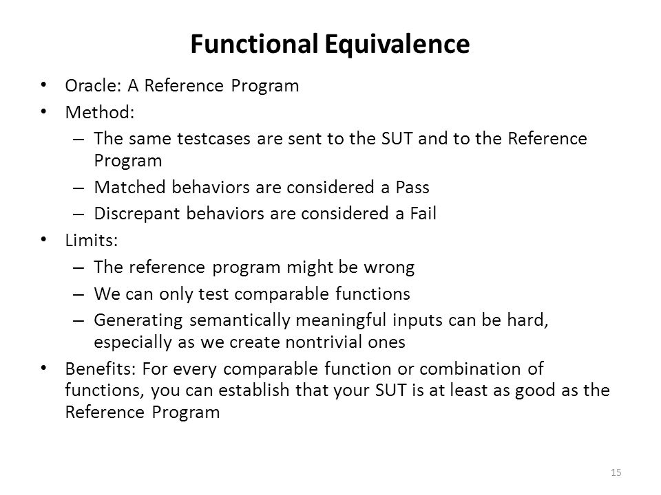 Functional Equivalence Oracle: A Reference Program Method: – The same testcases are sent to the SUT and to the Reference Program – Matched behaviors are considered a Pass – Discrepant behaviors are considered a Fail Limits: – The reference program might be wrong – We can only test comparable functions – Generating semantically meaningful inputs can be hard, especially as we create nontrivial ones Benefits: For every comparable function or combination of functions, you can establish that your SUT is at least as good as the Reference Program 15