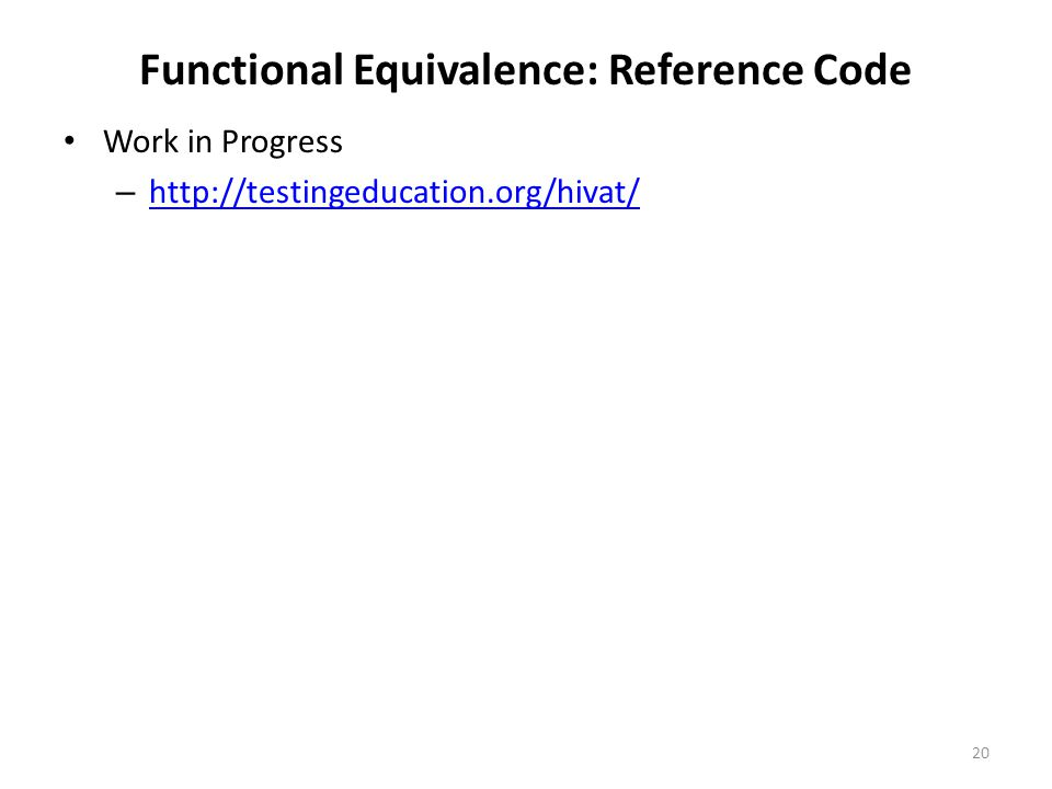 Functional Equivalence: Reference Code Work in Progress – http://testingeducation.org/hivat/ http://testingeducation.org/hivat/ 20