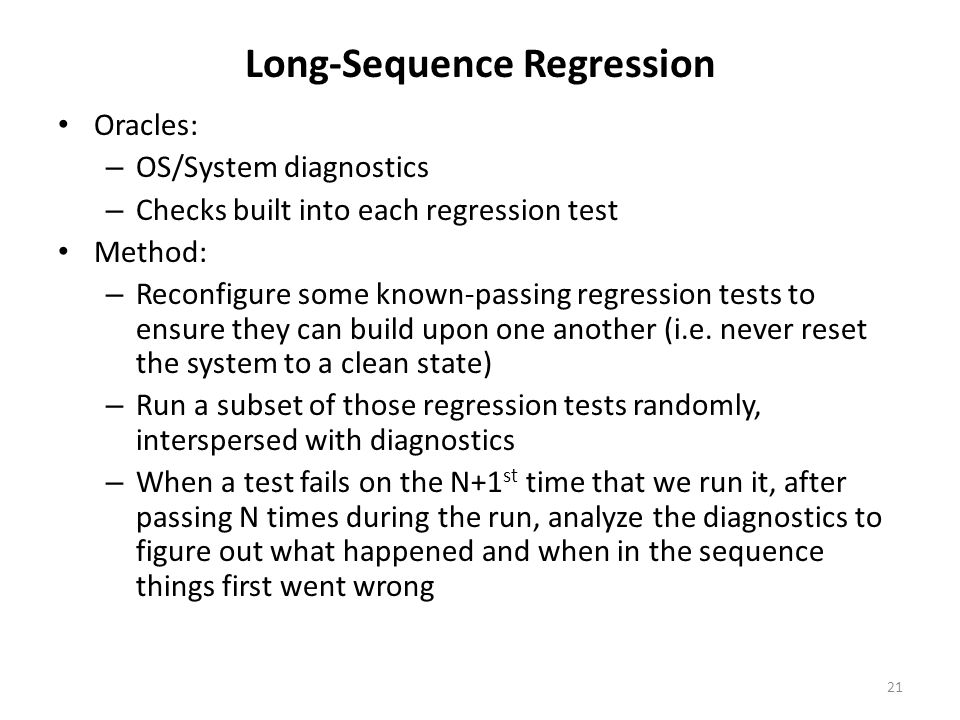 Long-Sequence Regression Oracles: – OS/System diagnostics – Checks built into each regression test Method: – Reconfigure some known-passing regression tests to ensure they can build upon one another (i.e.