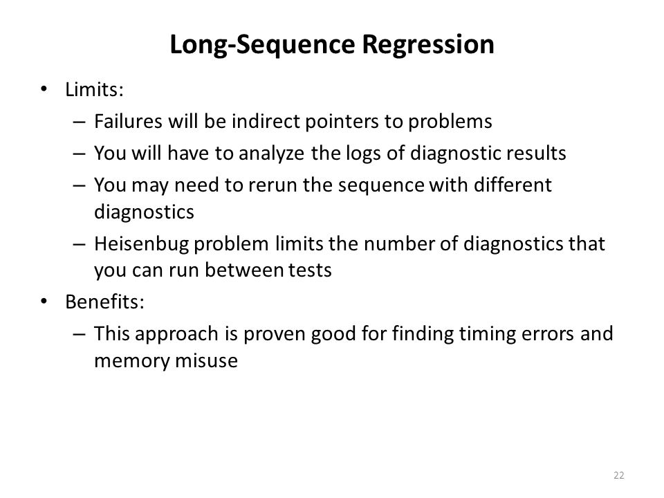 Long-Sequence Regression Limits: – Failures will be indirect pointers to problems – You will have to analyze the logs of diagnostic results – You may need to rerun the sequence with different diagnostics – Heisenbug problem limits the number of diagnostics that you can run between tests Benefits: – This approach is proven good for finding timing errors and memory misuse 22