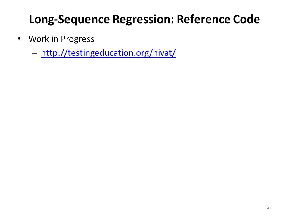 Long-Sequence Regression: Reference Code Work in Progress – http://testingeducation.org/hivat/ http://testingeducation.org/hivat/ 27