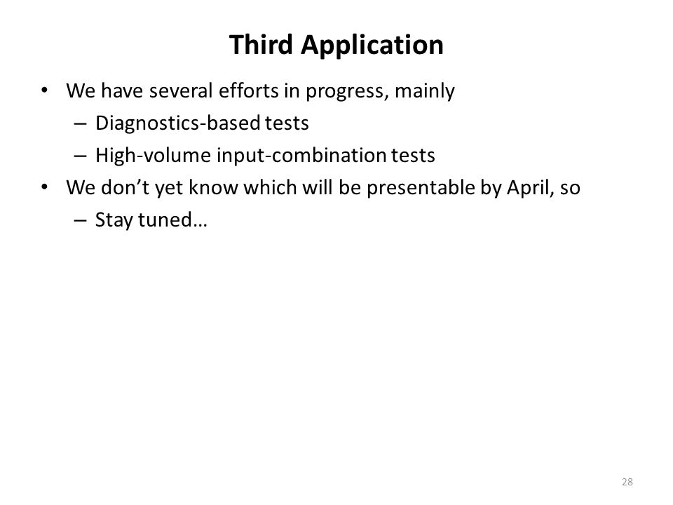 Third Application We have several efforts in progress, mainly – Diagnostics-based tests – High-volume input-combination tests We don't yet know which will be presentable by April, so – Stay tuned… 28