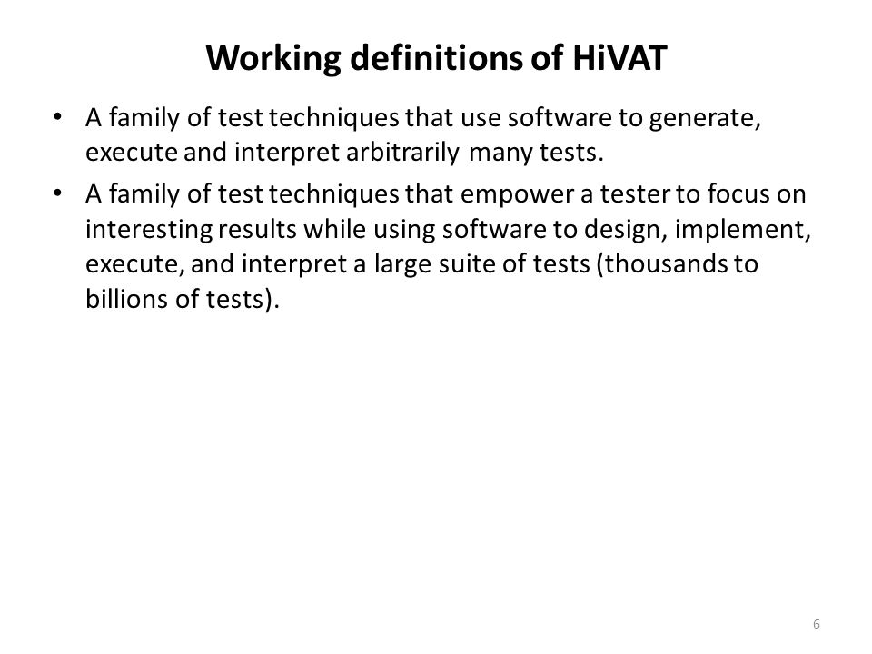 Breaking out potential benefits of HiVAT (different techniques  different benefits) Find bugs we don't otherwise know how to find Diagnostics-based Long sequence regression Load-enhanced functional testing Input fuzzing Hostile data stream testing Increase test coverage inexpensively Fuzzing Functional equivalence High-volume combination testing Inverse operations State-model based testing High-volume parametric variation Qualify large collections of input or output data Constraint checks Functional equivalence testing 7