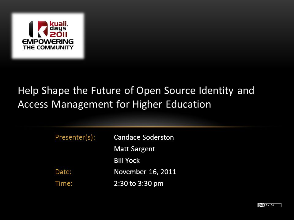 Presenter(s): Candace Soderston Matt Sargent Bill Yock Date:November 16, 2011 Time:2:30 to 3:30 pm Help Shape the Future of Open Source Identity and Access Management for Higher Education
