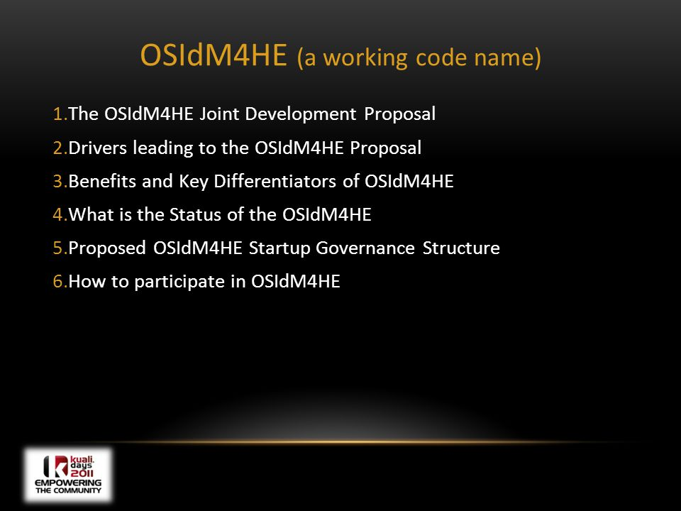 OSIdM4HE (a working code name) 1.The OSIdM4HE Joint Development Proposal 2.Drivers leading to the OSIdM4HE Proposal 3.Benefits and Key Differentiators of OSIdM4HE 4.What is the Status of the OSIdM4HE 5.Proposed OSIdM4HE Startup Governance Structure 6.How to participate in OSIdM4HE