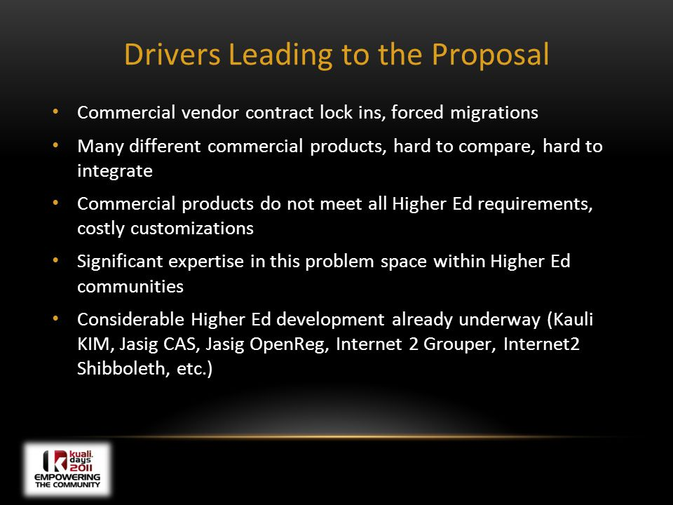 Drivers Leading to the Proposal Commercial vendor contract lock ins, forced migrations Many different commercial products, hard to compare, hard to integrate Commercial products do not meet all Higher Ed requirements, costly customizations Significant expertise in this problem space within Higher Ed communities Considerable Higher Ed development already underway (Kauli KIM, Jasig CAS, Jasig OpenReg, Internet 2 Grouper, Internet2 Shibboleth, etc.)