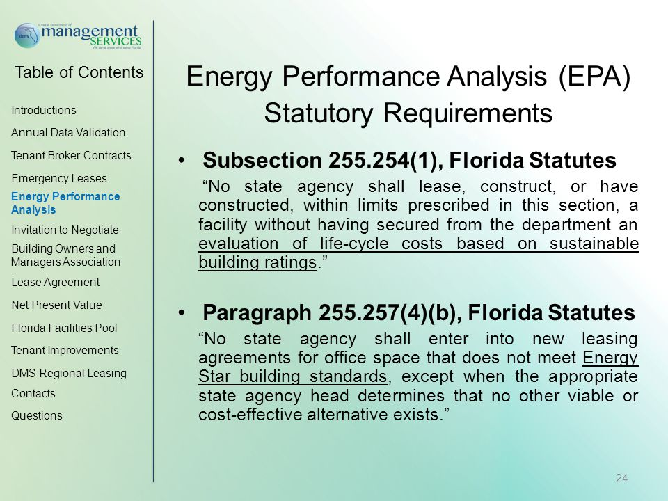 Table of Contents Energy Performance Analysis (EPA) Statutory Requirements Subsection 255.254(1), Florida Statutes No state agency shall lease, construct, or have constructed, within limits prescribed in this section, a facility without having secured from the department an evaluation of life-cycle costs based on sustainable building ratings. Paragraph 255.257(4)(b), Florida Statutes No state agency shall enter into new leasing agreements for office space that does not meet Energy Star building standards, except when the appropriate state agency head determines that no other viable or cost-effective alternative exists. Introductions Annual Data Validation Tenant Broker Contracts Emergency Leases Energy Performance Analysis Invitation to Negotiate Building Owners and Managers Association Lease Agreement Net Present Value Florida Facilities Pool Tenant Improvements DMS Regional Leasing Contacts Questions 24