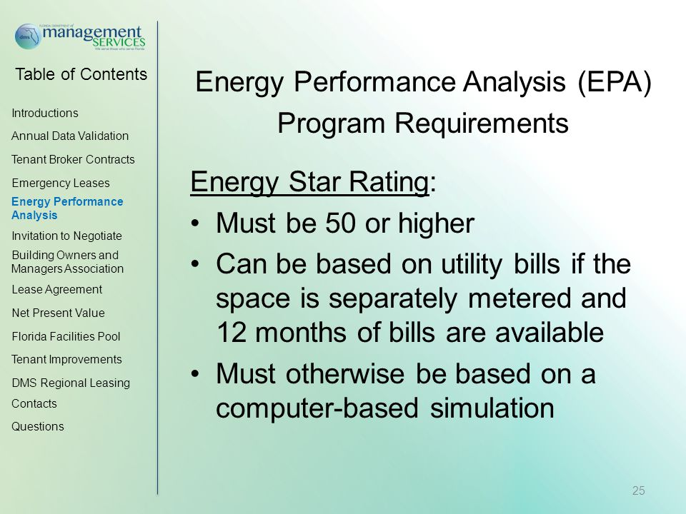 Table of Contents Energy Performance Analysis (EPA) Program Requirements Energy Star Rating: Must be 50 or higher Can be based on utility bills if the space is separately metered and 12 months of bills are available Must otherwise be based on a computer-based simulation Introductions Annual Data Validation Tenant Broker Contracts Emergency Leases Energy Performance Analysis Invitation to Negotiate Building Owners and Managers Association Lease Agreement Net Present Value Florida Facilities Pool Tenant Improvements DMS Regional Leasing Contacts Questions 25