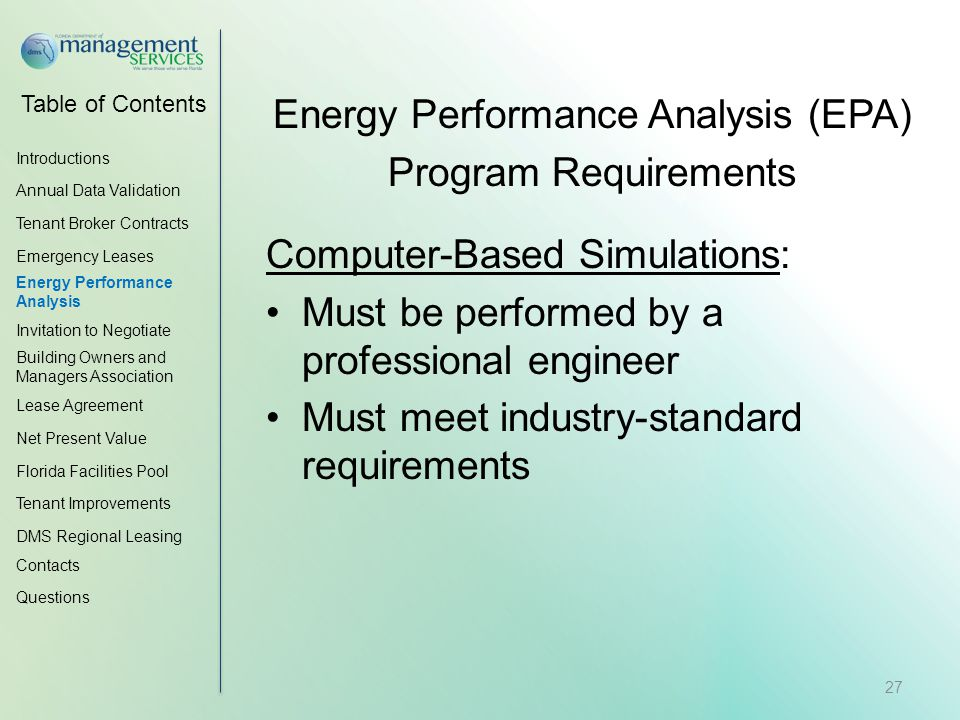 Table of Contents Energy Performance Analysis (EPA) Program Requirements Computer-Based Simulations: Must be performed by a professional engineer Must meet industry-standard requirements Introductions Annual Data Validation Tenant Broker Contracts Emergency Leases Energy Performance Analysis Invitation to Negotiate Building Owners and Managers Association Lease Agreement Net Present Value Florida Facilities Pool Tenant Improvements DMS Regional Leasing Contacts Questions 27