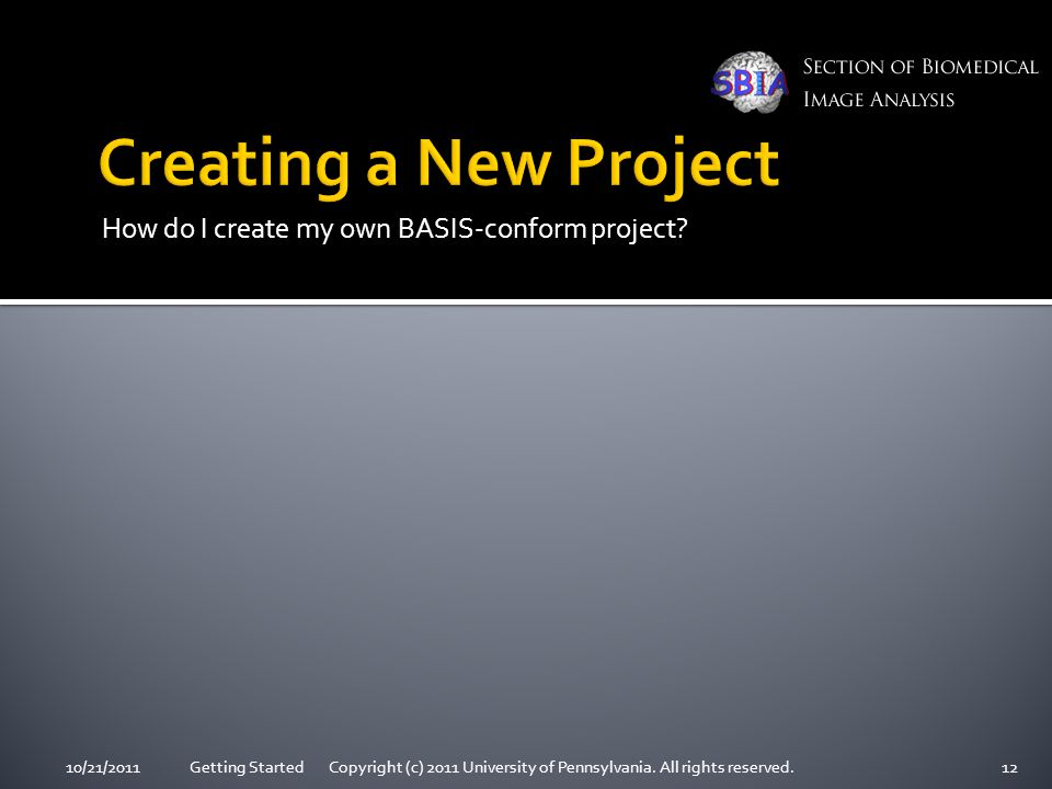 How do I create my own BASIS-conform project? 10/21/2011Getting Started Copyright (c) 2011 University of Pennsylvania. All rights reserved.12