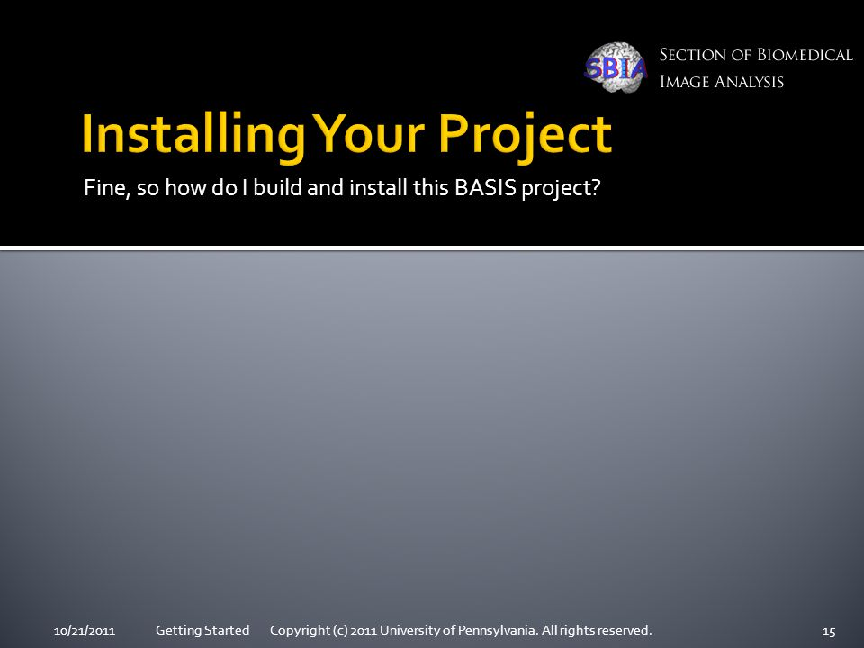 Fine, so how do I build and install this BASIS project? 10/21/2011Getting Started Copyright (c) 2011 University of Pennsylvania. All rights reserved.1