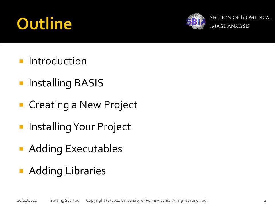  Introduction  Installing BASIS  Creating a New Project  Installing Your Project  Adding Executables  Adding Libraries 10/21/2011Getting Started