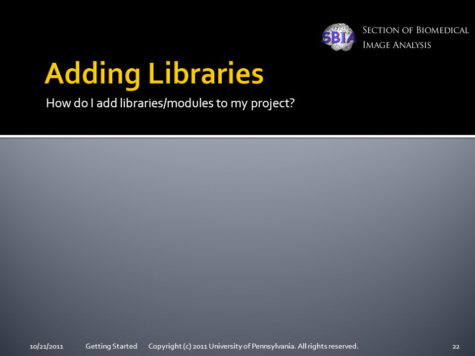 How do I add libraries/modules to my project? 10/21/2011Getting Started Copyright (c) 2011 University of Pennsylvania. All rights reserved.22