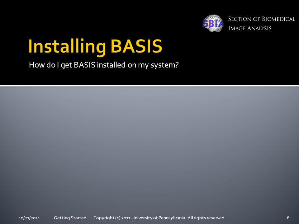 How do I get BASIS installed on my system? 10/21/2011Getting Started Copyright (c) 2011 University of Pennsylvania. All rights reserved.6