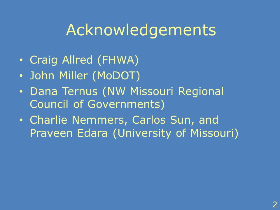 Acknowledgements Craig Allred (FHWA) John Miller (MoDOT) Dana Ternus (NW Missouri Regional Council of Governments) Charlie Nemmers, Carlos Sun, and Praveen Edara (University of Missouri) 2