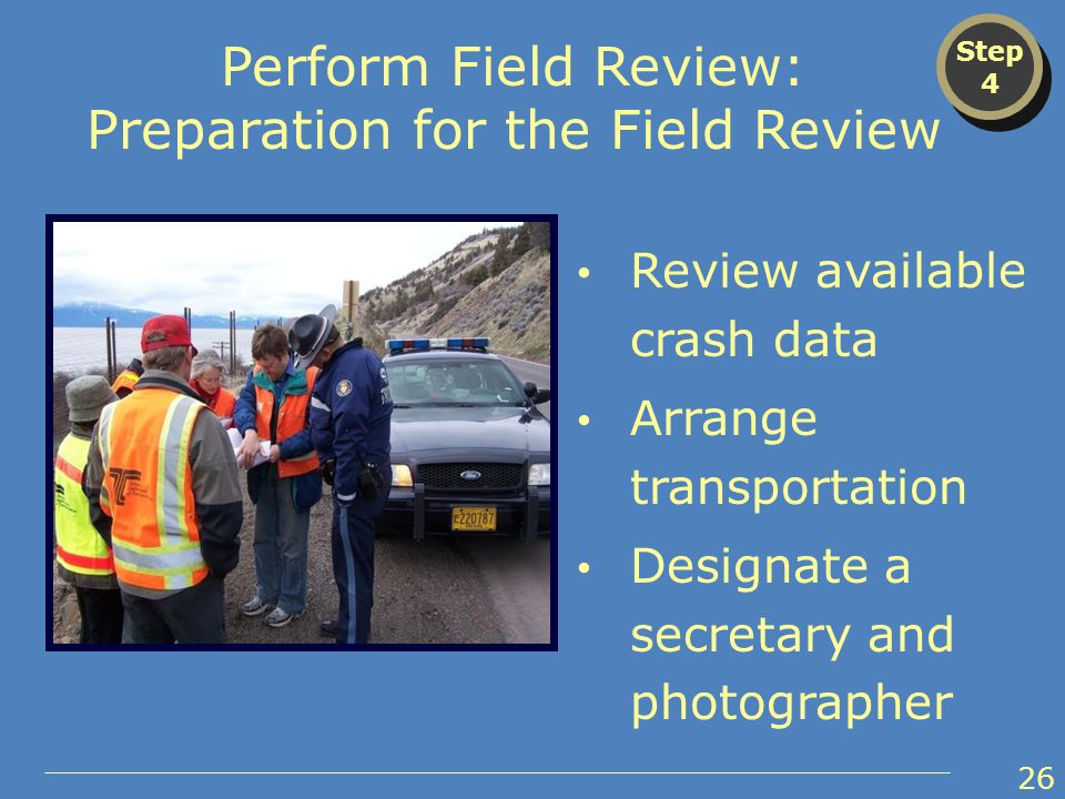 Review available crash data Arrange transportation Designate a secretary and photographer Step 4 Step 4 Perform Field Review: Preparation for the Field Review 26