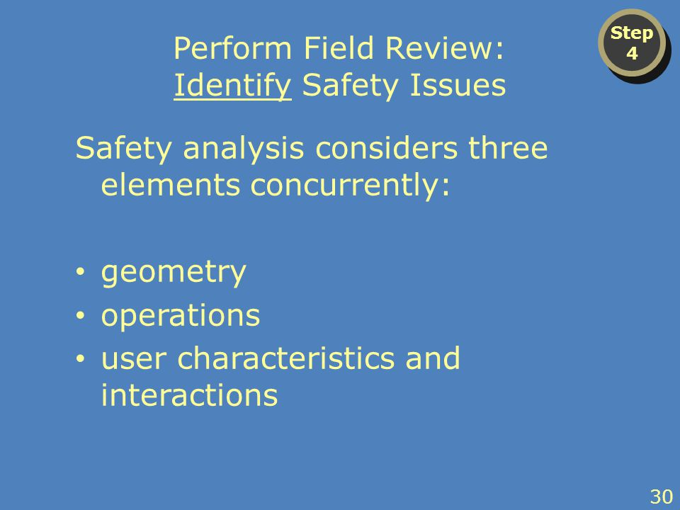 Perform Field Review: Identify Safety Issues Safety analysis considers three elements concurrently: geometry operations user characteristics and interactions Step 4 Step 4 30