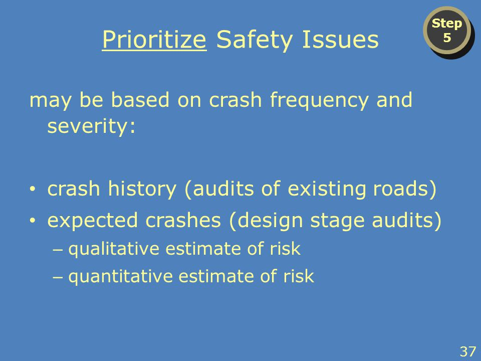 Prioritize Safety Issues may be based on crash frequency and severity: crash history (audits of existing roads) expected crashes (design stage audits) – qualitative estimate of risk – quantitative estimate of risk Step 5 Step 5 37