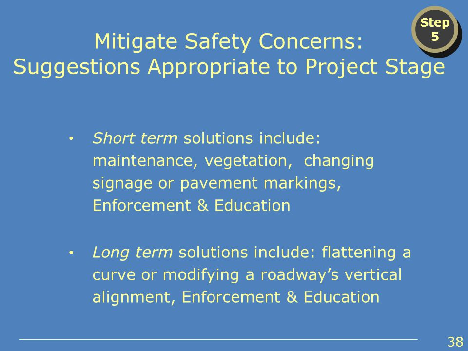 Short term solutions include: maintenance, vegetation, changing signage or pavement markings, Enforcement & Education Long term solutions include: flattening a curve or modifying a roadway's vertical alignment, Enforcement & Education Step 5 Step 5 Mitigate Safety Concerns: Suggestions Appropriate to Project Stage 38