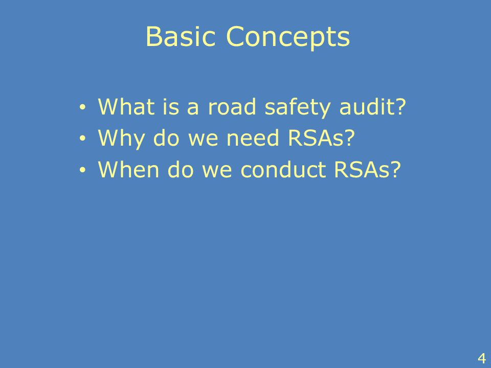 Basic Concepts What is a road safety audit? Why do we need RSAs? When do we conduct RSAs? 4