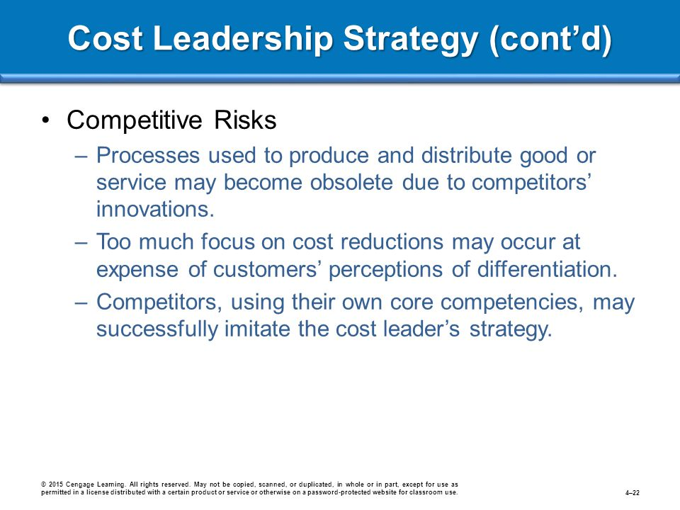 Cost Leadership Strategy (cont'd) Competitive Risks –Processes used to produce and distribute good or service may become obsolete due to competitors'