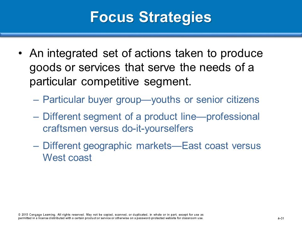 Focus Strategies An integrated set of actions taken to produce goods or services that serve the needs of a particular competitive segment. –Particular