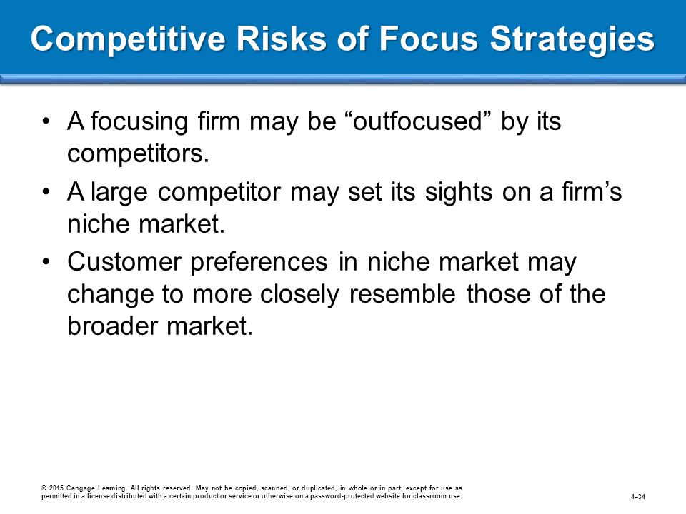 """Competitive Risks of Focus Strategies A focusing firm may be """"outfocused"""" by its competitors. A large competitor may set its sights on a firm's niche"""
