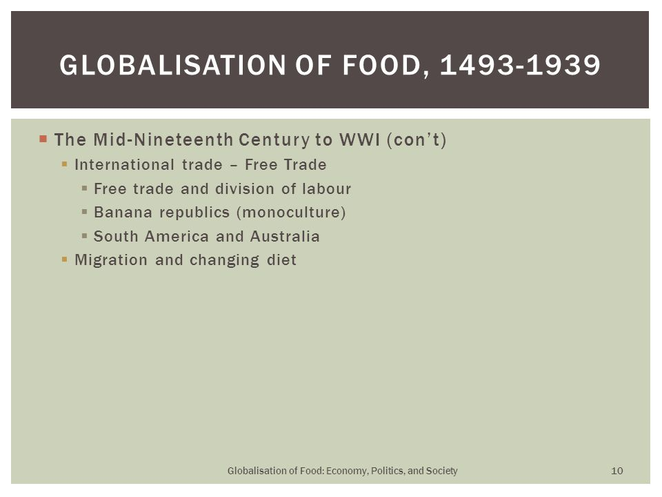  The Mid-Nineteenth Century to WWI (con't)  International trade – Free Trade  Free trade and division of labour  Banana republics (monoculture) 