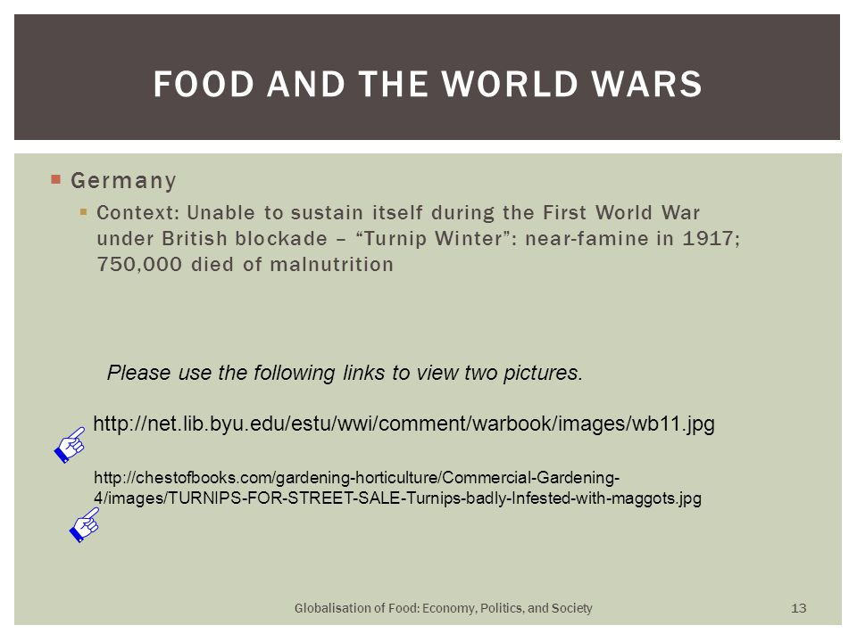  Germany  Context: Unable to sustain itself during the First World War under British blockade – Turnip Winter : near-famine in 1917; 750,000 died of malnutrition FOOD AND THE WORLD WARS Globalisation of Food: Economy, Politics, and Society 13 http://net.lib.byu.edu/estu/wwi/comment/warbook/images/wb11.jpg http://chestofbooks.com/gardening-horticulture/Commercial-Gardening- 4/images/TURNIPS-FOR-STREET-SALE-Turnips-badly-Infested-with-maggots.jpg Please use the following links to view two pictures.