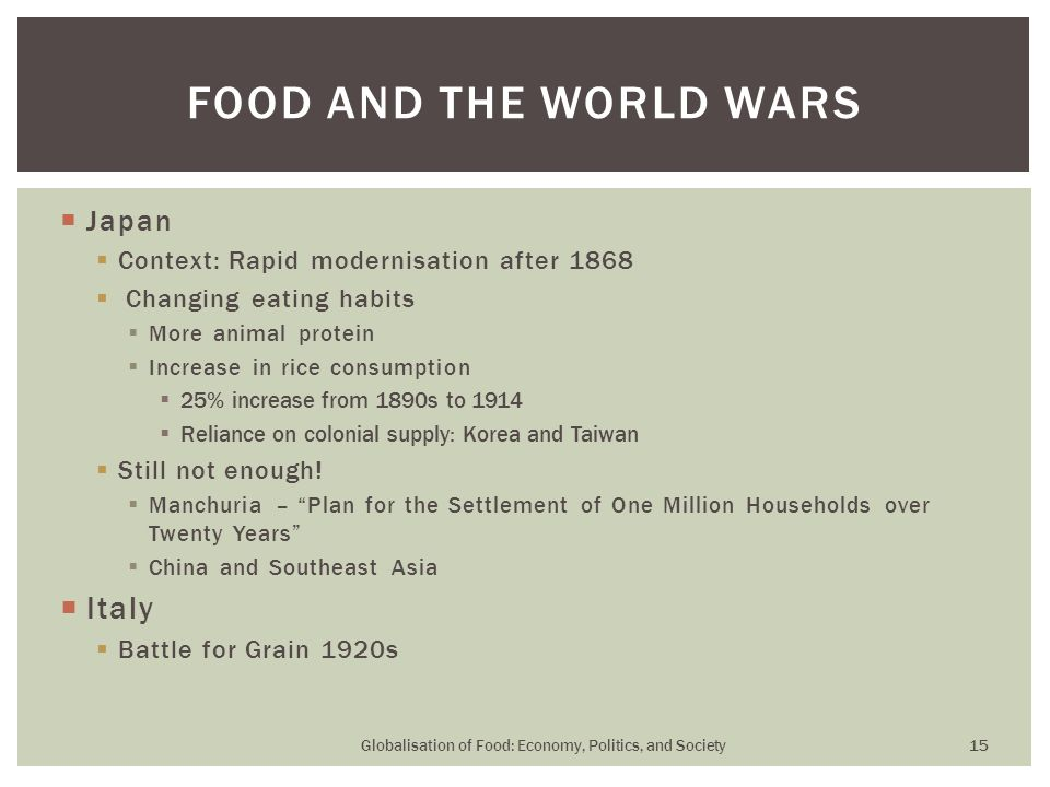  Japan  Context: Rapid modernisation after 1868  Changing eating habits  More animal protein  Increase in rice consumption  25% increase from 1890s to 1914  Reliance on colonial supply: Korea and Taiwan  Still not enough.