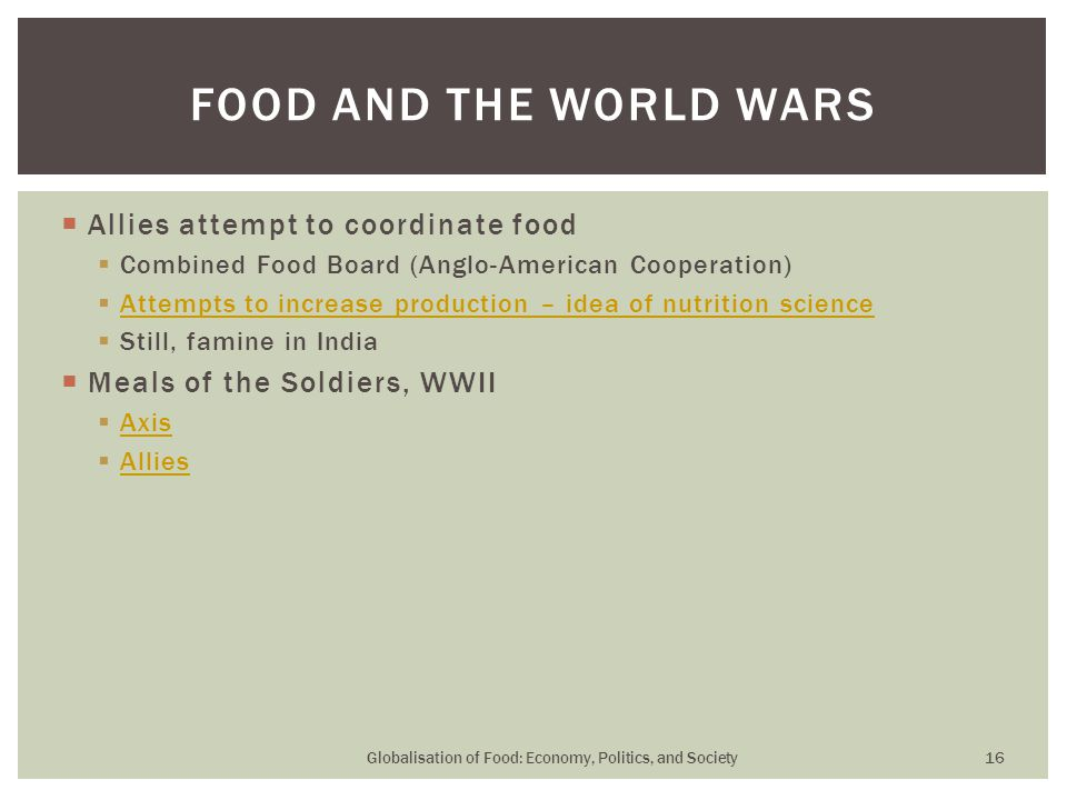  Allies attempt to coordinate food  Combined Food Board (Anglo-American Cooperation)  Attempts to increase production – idea of nutrition science Attempts to increase production – idea of nutrition science  Still, famine in India  Meals of the Soldiers, WWII  Axis Axis  Allies Allies Globalisation of Food: Economy, Politics, and Society 16 FOOD AND THE WORLD WARS