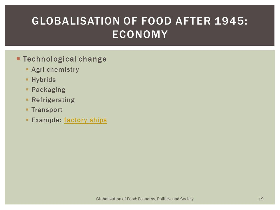  Technological change  Agri-chemistry  Hybrids  Packaging  Refrigerating  Transport  Example: factory shipsfactory ships GLOBALISATION OF FOOD AFTER 1945: ECONOMY Globalisation of Food: Economy, Politics, and Society 19