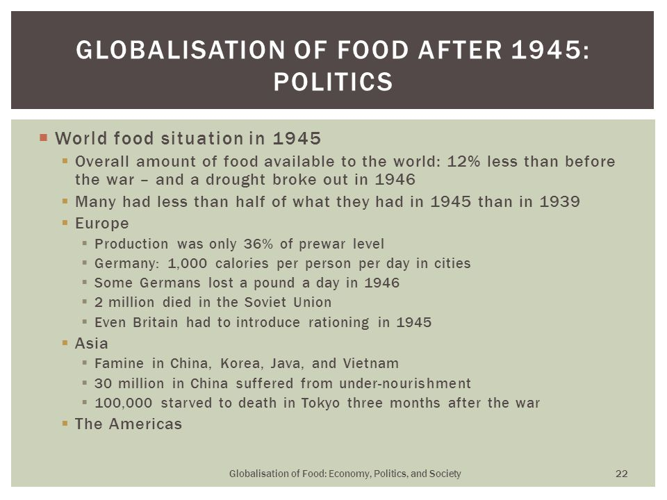  World food situation in 1945  Overall amount of food available to the world: 12% less than before the war – and a drought broke out in 1946  Many had less than half of what they had in 1945 than in 1939  Europe  Production was only 36% of prewar level  Germany: 1,000 calories per person per day in cities  Some Germans lost a pound a day in 1946  2 million died in the Soviet Union  Even Britain had to introduce rationing in 1945  Asia  Famine in China, Korea, Java, and Vietnam  30 million in China suffered from under-nourishment  100,000 starved to death in Tokyo three months after the war  The Americas GLOBALISATION OF FOOD AFTER 1945: POLITICS Globalisation of Food: Economy, Politics, and Society 22