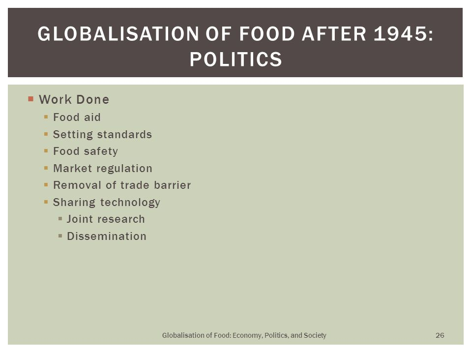  Work Done  Food aid  Setting standards  Food safety  Market regulation  Removal of trade barrier  Sharing technology  Joint research  Dissemination GLOBALISATION OF FOOD AFTER 1945: POLITICS Globalisation of Food: Economy, Politics, and Society 26