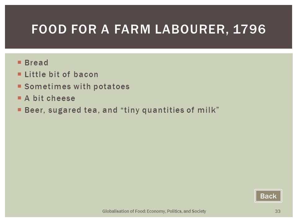 Bread  Little bit of bacon  Sometimes with potatoes  A bit cheese  Beer, sugared tea, and tiny quantities of milk Globalisation of Food: Economy, Politics, and Society 33 FOOD FOR A FARM LABOURER, 1796