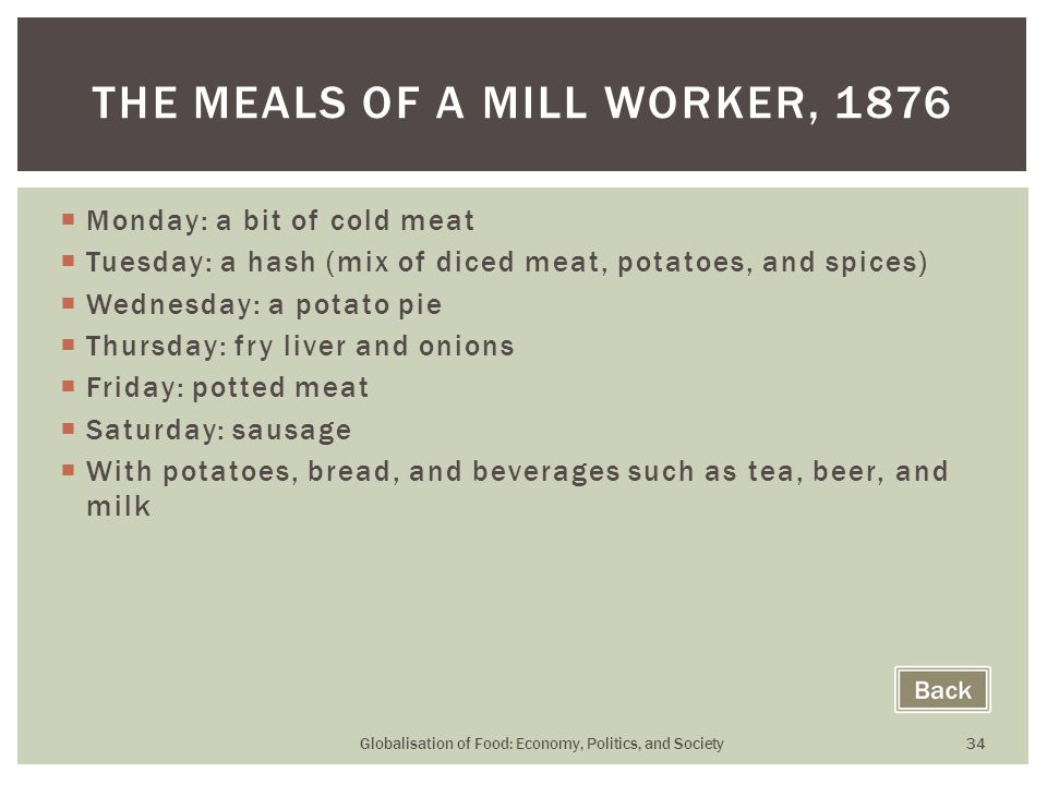  Monday: a bit of cold meat  Tuesday: a hash (mix of diced meat, potatoes, and spices)  Wednesday: a potato pie  Thursday: fry liver and onions  Friday: potted meat  Saturday: sausage  With potatoes, bread, and beverages such as tea, beer, and milk Globalisation of Food: Economy, Politics, and Society 34 THE MEALS OF A MILL WORKER, 1876