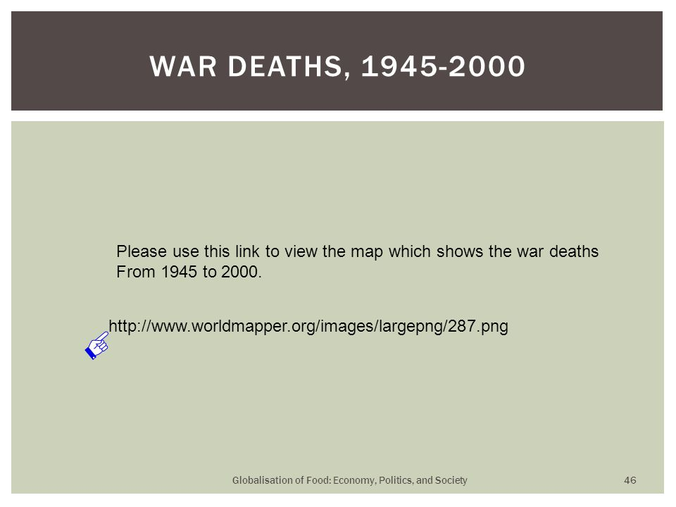 Globalisation of Food: Economy, Politics, and Society 46 WAR DEATHS, 1945-2000 http://www.worldmapper.org/images/largepng/287.png Please use this link