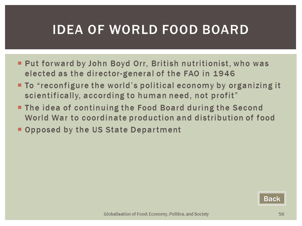  Put forward by John Boyd Orr, British nutritionist, who was elected as the director-general of the FAO in 1946  To reconfigure the world's political economy by organizing it scientifically, according to human need, not profit  The idea of continuing the Food Board during the Second World War to coordinate production and distribution of food  Opposed by the US State Department Globalisation of Food: Economy, Politics, and Society 56 IDEA OF WORLD FOOD BOARD
