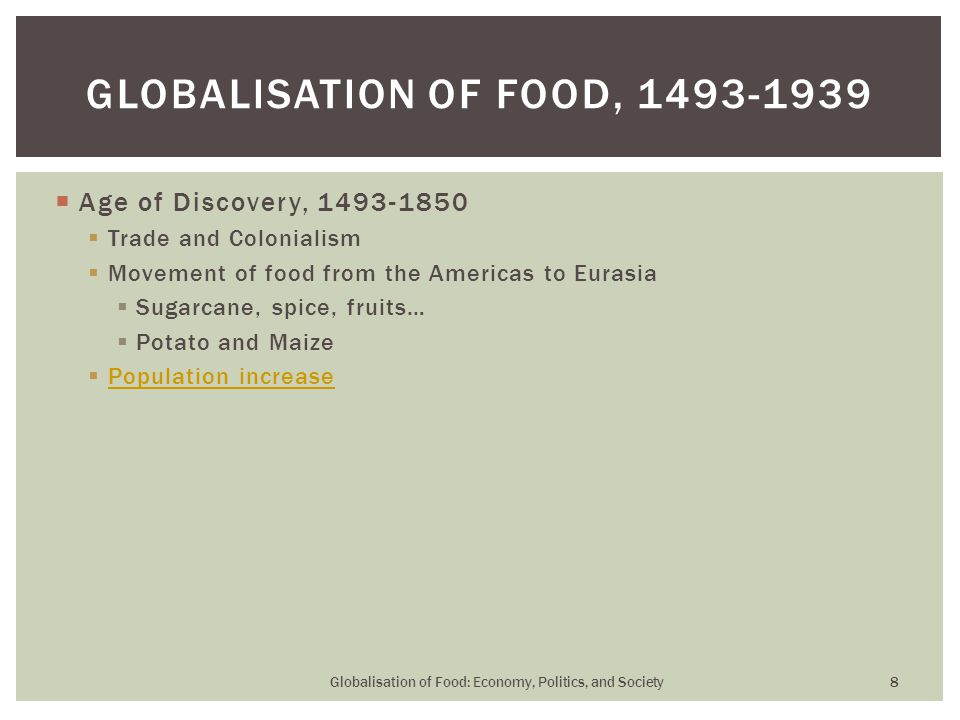  Age of Discovery, 1493-1850  Trade and Colonialism  Movement of food from the Americas to Eurasia  Sugarcane, spice, fruits…  Potato and Maize  Population increase Population increase GLOBALISATION OF FOOD, 1493-1939 Globalisation of Food: Economy, Politics, and Society 8