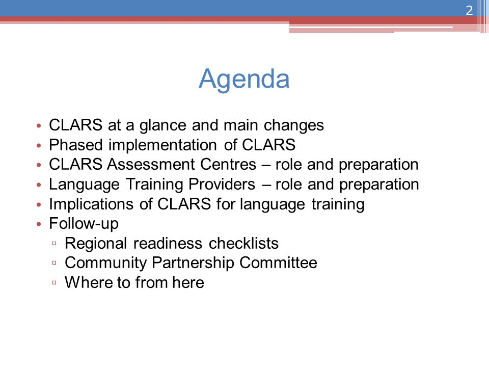 Agenda CLARS at a glance and main changes Phased implementation of CLARS CLARS Assessment Centres – role and preparation Language Training Providers – role and preparation Implications of CLARS for language training Follow-up ▫ Regional readiness checklists ▫ Community Partnership Committee ▫ Where to from here 2