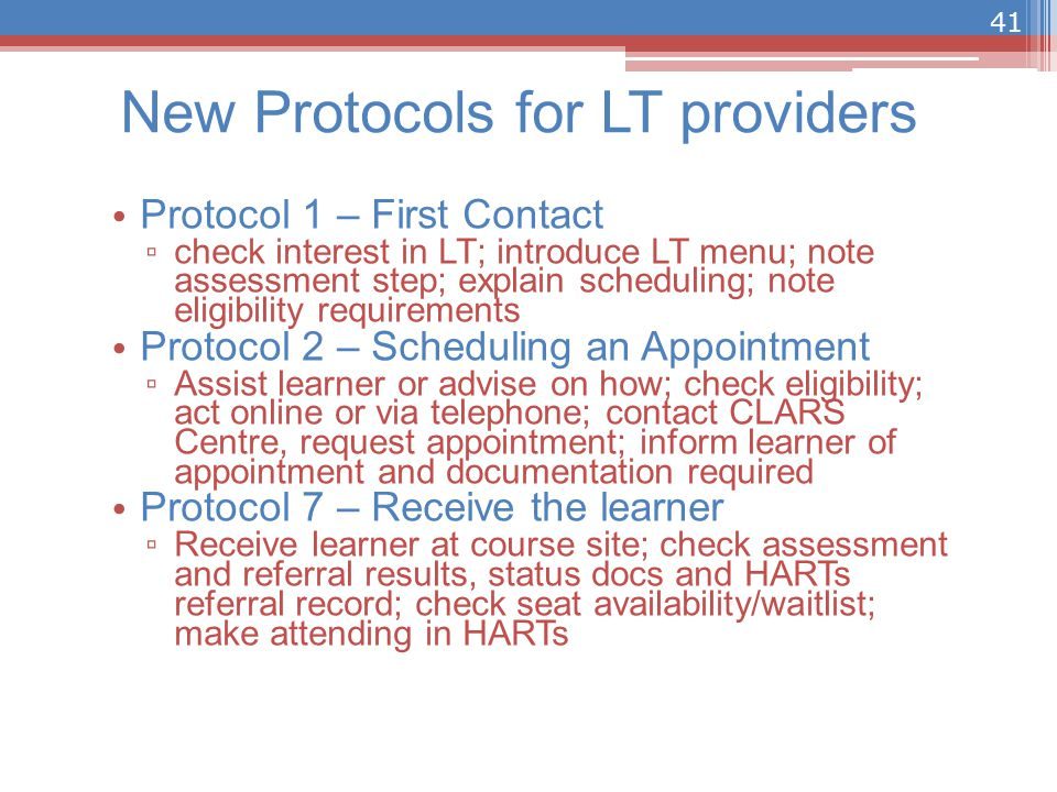 New Protocols for LT providers Protocol 1 – First Contact ▫ check interest in LT; introduce LT menu; note assessment step; explain scheduling; note eligibility requirements Protocol 2 – Scheduling an Appointment ▫ Assist learner or advise on how; check eligibility; act online or via telephone; contact CLARS Centre, request appointment; inform learner of appointment and documentation required Protocol 7 – Receive the learner ▫ Receive learner at course site; check assessment and referral results, status docs and HARTs referral record; check seat availability/waitlist; make attending in HARTs 41