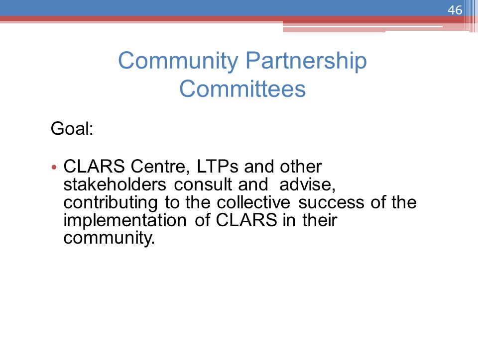 Community Partnership Committees Goal: CLARS Centre, LTPs and other stakeholders consult and advise, contributing to the collective success of the implementation of CLARS in their community.