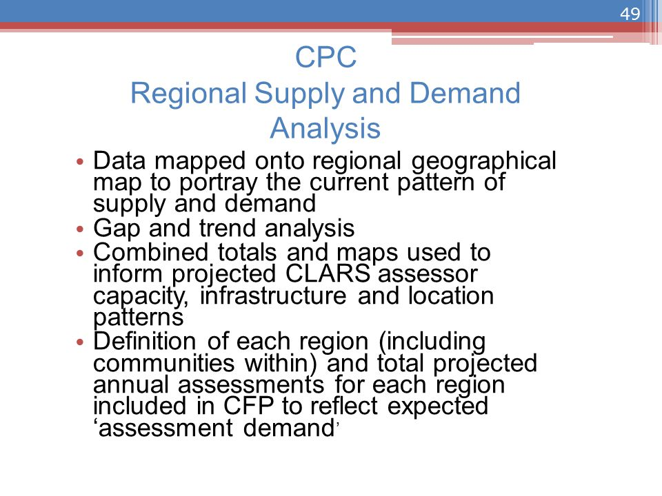 CPC Regional Supply and Demand Analysis Data mapped onto regional geographical map to portray the current pattern of supply and demand Gap and trend analysis Combined totals and maps used to inform projected CLARS assessor capacity, infrastructure and location patterns Definition of each region (including communities within) and total projected annual assessments for each region included in CFP to reflect expected 'assessment demand ' 49