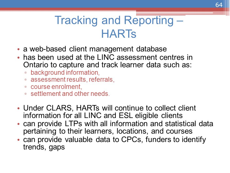 Tracking and Reporting – HARTs a web-based client management database has been used at the LINC assessment centres in Ontario to capture and track learner data such as: ▫ background information, ▫ assessment results, referrals, ▫ course enrolment, ▫ settlement and other needs.