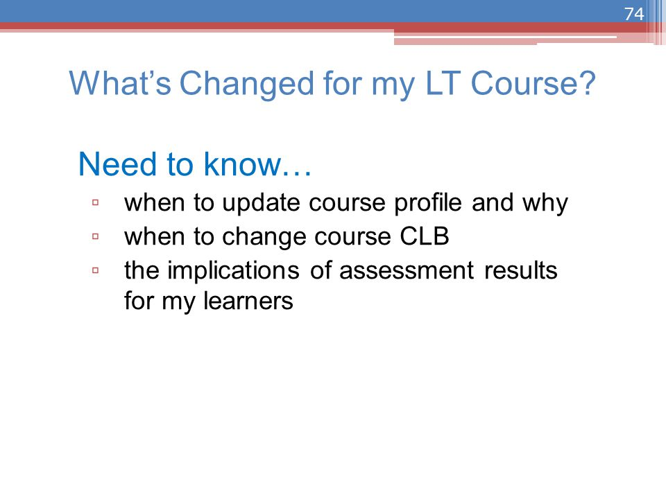 Need to know… ▫ when to update course profile and why ▫ when to change course CLB ▫ the implications of assessment results for my learners What's Changed for my LT Course.