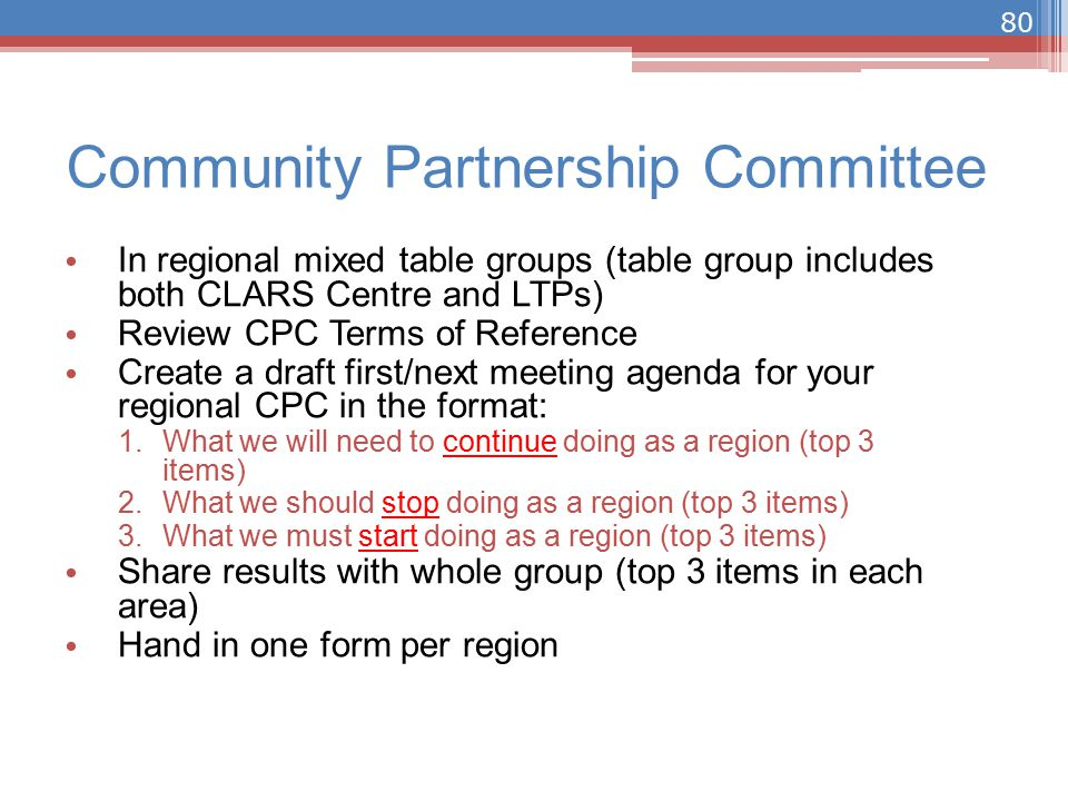 Community Partnership Committee In regional mixed table groups (table group includes both CLARS Centre and LTPs) Review CPC Terms of Reference Create a draft first/next meeting agenda for your regional CPC in the format: 1.What we will need to continue doing as a region (top 3 items) 2.What we should stop doing as a region (top 3 items) 3.What we must start doing as a region (top 3 items) Share results with whole group (top 3 items in each area) Hand in one form per region 80