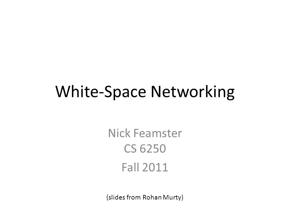 White-Space Networking Nick Feamster CS 6250 Fall 2011 (slides from Rohan Murty)