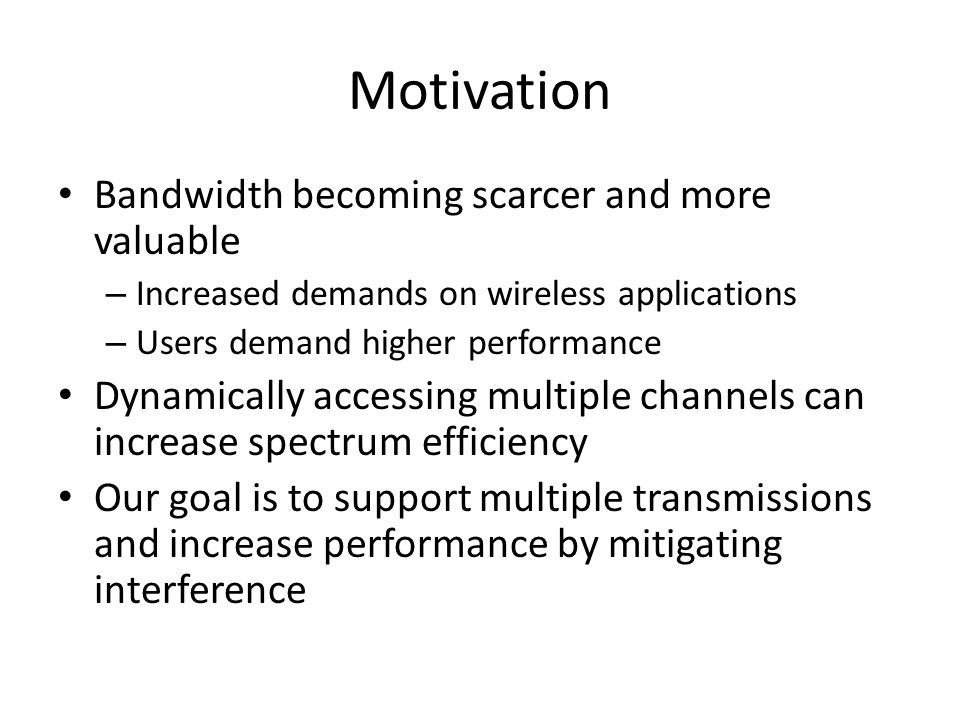 Motivation Bandwidth becoming scarcer and more valuable – Increased demands on wireless applications – Users demand higher performance Dynamically acc